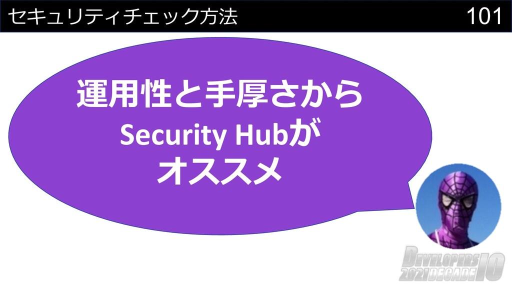 101 セキュリティチェック⽅法 運⽤性と⼿厚さから Security Hubが オススメ
