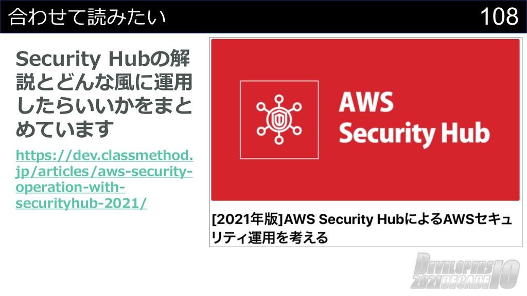 108 合わせて読みたい Security Hubの解 説とどんな⾵に運⽤ したらいいかをまと...