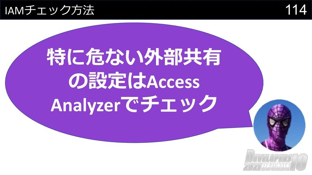 114 IAMチェック⽅法 特に危ない外部共有 の設定はAccess Analyzerでチェック