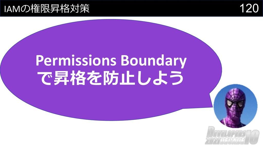 120 IAMの権限昇格対策 Permissions Boundary で昇格を防⽌しよう