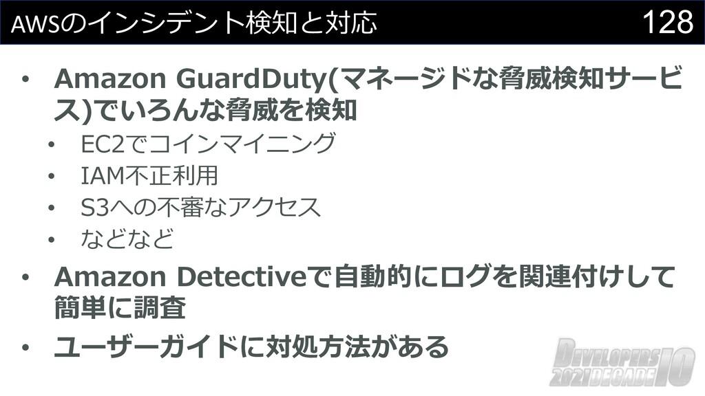 128 AWSのインシデント検知と対応 • Amazon GuardDuty(マネージドな脅威...