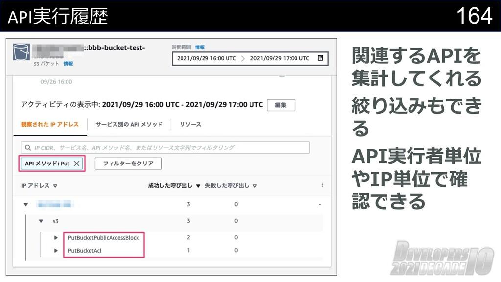 164 API実⾏履歴 関連するAPIを 集計してくれる 絞り込みもでき る API実⾏者単位...
