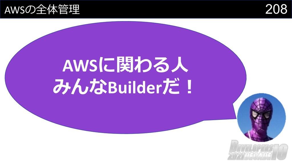 208 AWSの全体管理 AWSに関わる⼈ みんなBuilderだ︕