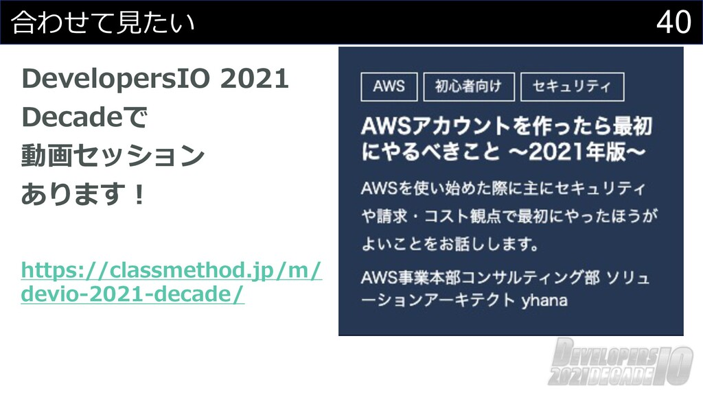 40 合わせて⾒たい DevelopersIO 2021 Decadeで 動画セッション あり...
