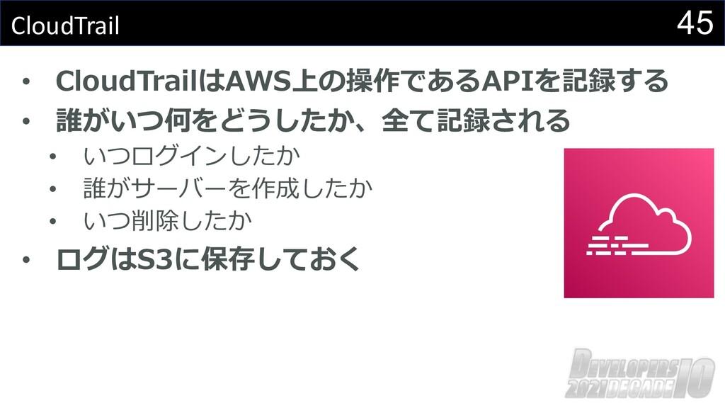 45 CloudTrail • CloudTrailはAWS上の操作であるAPIを記録する •...