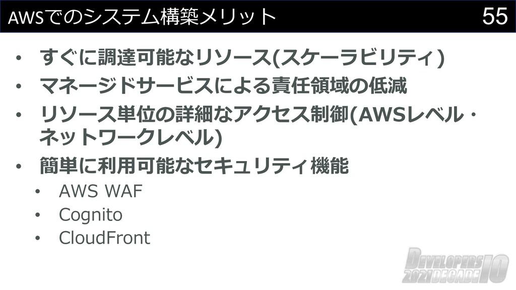 55 AWSでのシステム構築メリット • すぐに調達可能なリソース(スケーラビリティ) • マ...