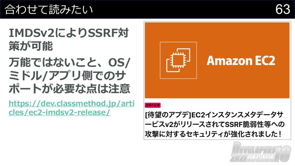 63 合わせて読みたい IMDSv2によりSSRF対 策が可能 万能ではないこと、OS/ ミド...