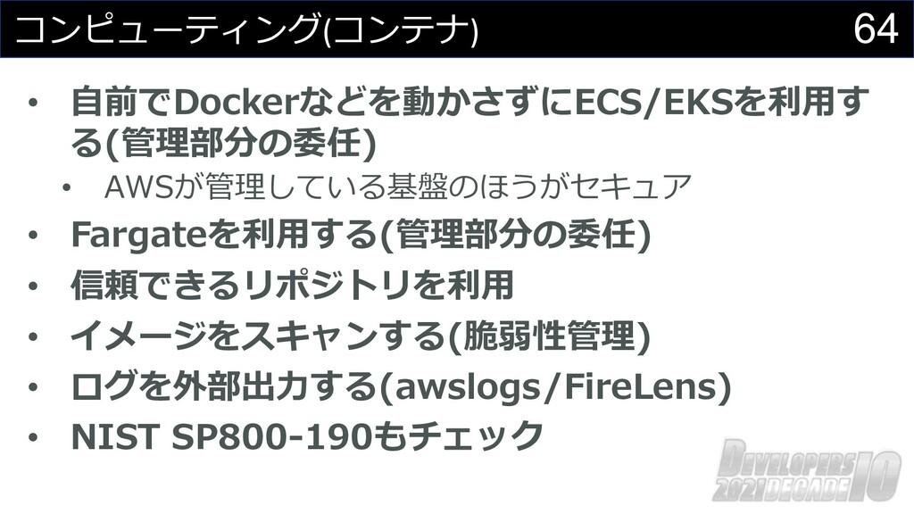 64 コンピューティング(コンテナ) • ⾃前でDockerなどを動かさずにECS/EKSを利...