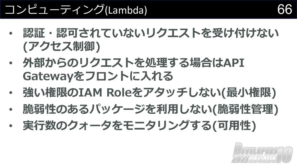 66 コンピューティング(Lambda) • 認証・認可されていないリクエストを受け付けない ...