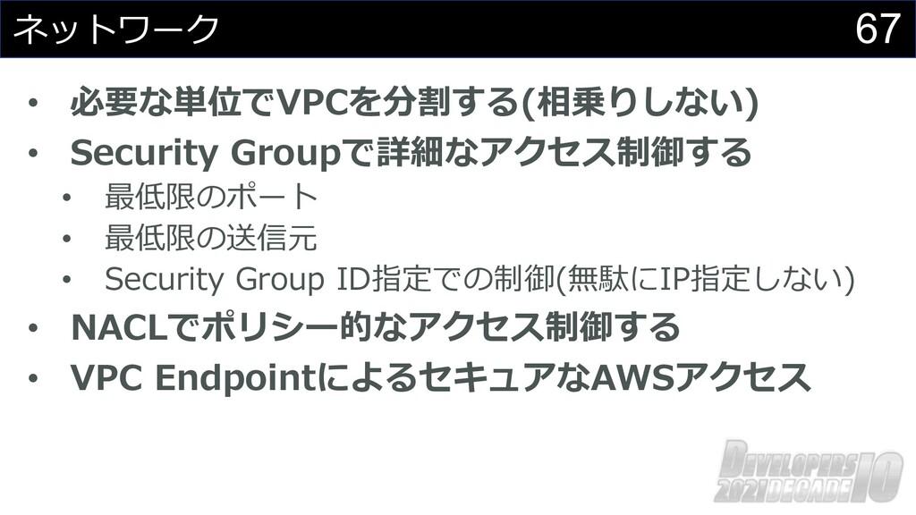 67 ネットワーク • 必要な単位でVPCを分割する(相乗りしない) • Security G...