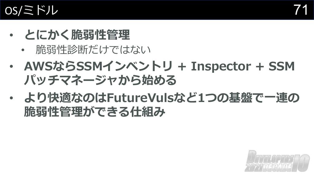 71 OS/ミドル • とにかく脆弱性管理 • 脆弱性診断だけではない • AWSならSSMイ...