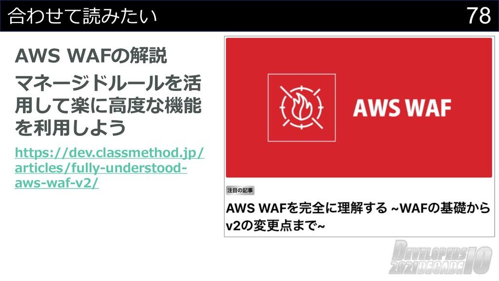 78 合わせて読みたい AWS WAFの解説 マネージドルールを活 ⽤して楽に⾼度な機能 を利...