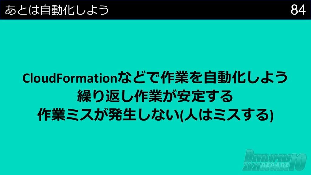 84 あとは⾃動化しよう CloudFormationなどで作業を⾃動化しよう 繰り返し作業が...