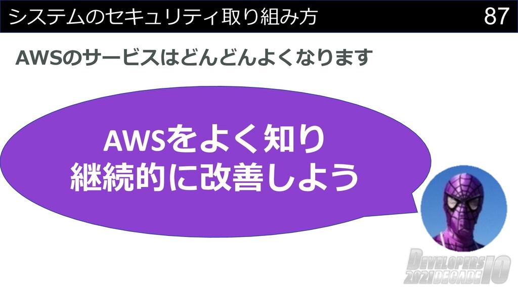 87 システムのセキュリティ取り組み⽅ AWSのサービスはどんどんよくなります AWSをよく知...