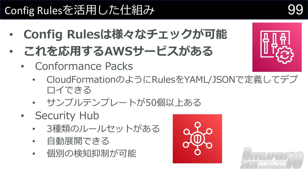 99 Config Rulesを活⽤した仕組み • Config Rulesは様々なチェックが...