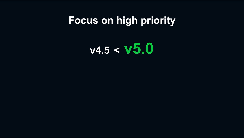Focus on high priority v4.5 < v5.0