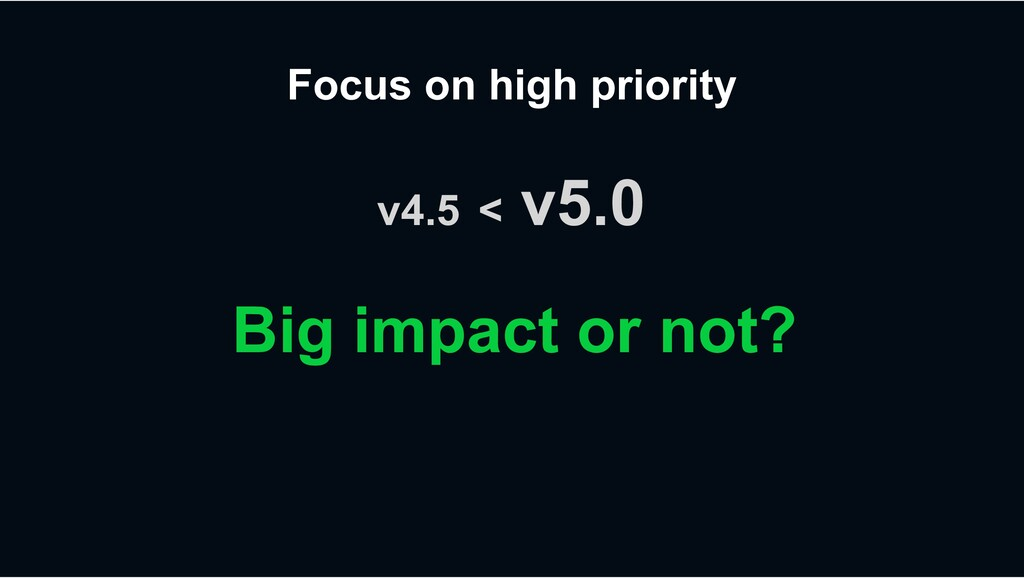 Focus on high priority Big impact or not? v4.5 ...