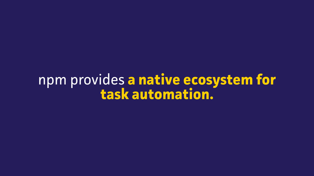 npm provides a native ecosystem for task automa...