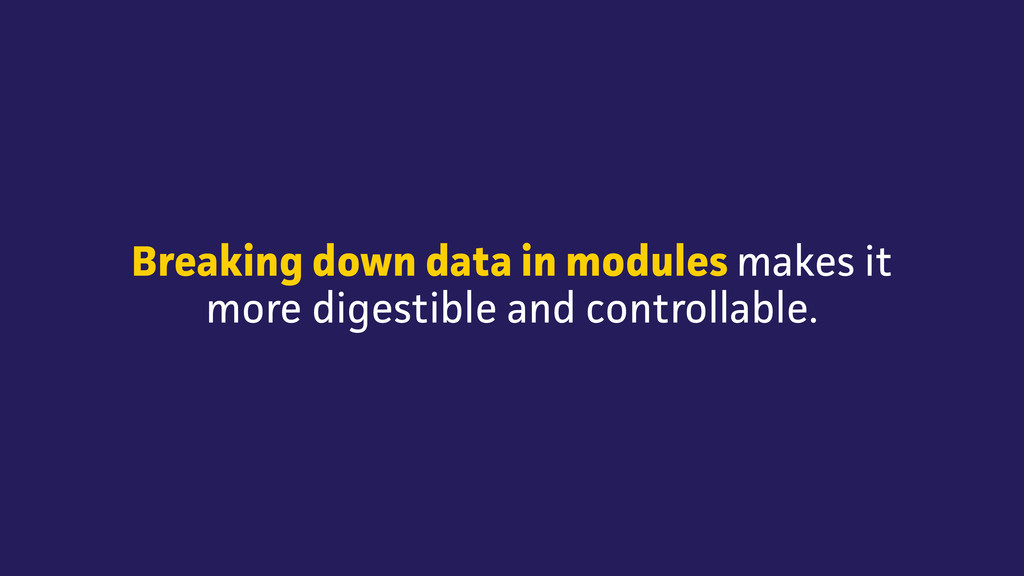 Breaking down data in modules makes it more dig...