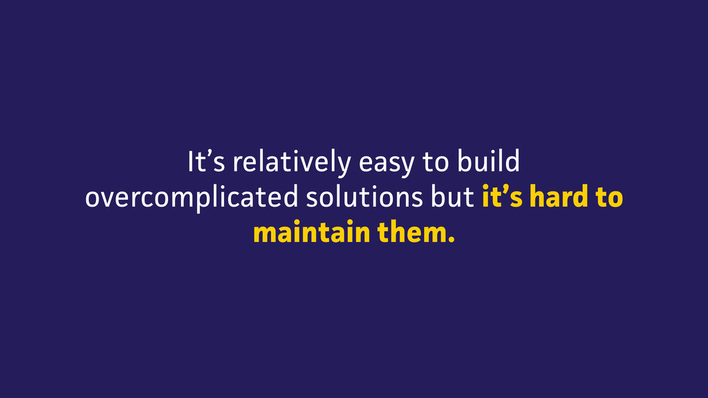It's relatively easy to build overcomplicated s...