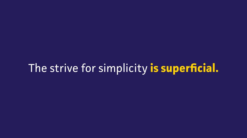 The strive for simplicity is superficial.