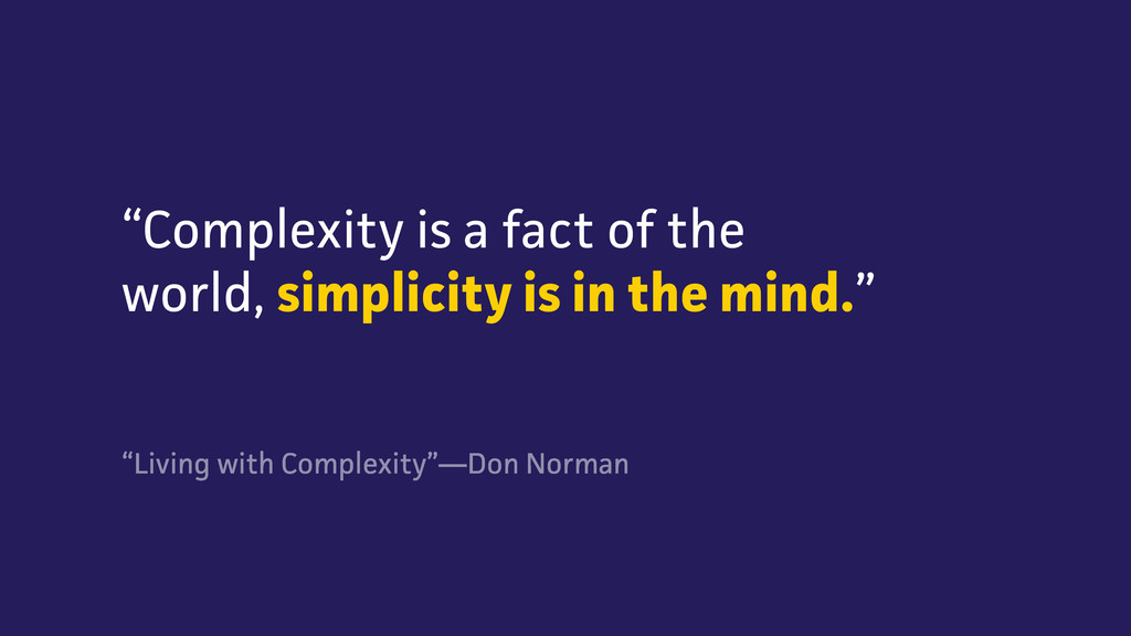 """Complexity is a fact of the world, simplicity ..."