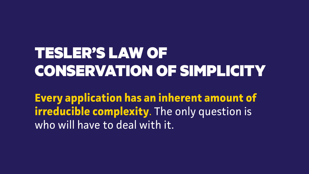 TESLER'S LAW OF CONSERVATION OF SIMPLICITY Ever...