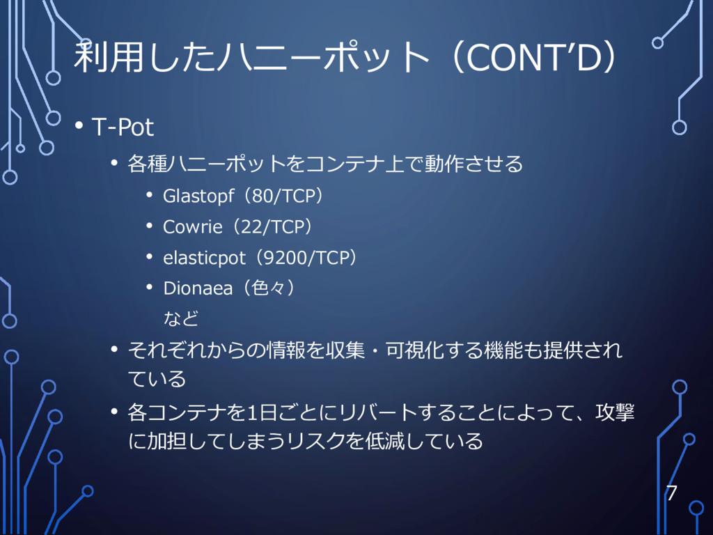 利用したハニーポット(CONT'D) • T-Pot • 各種ハニーポットをコンテナ上で動作さ...