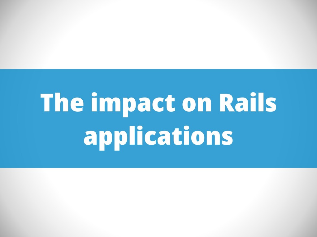 The impact on Rails applications