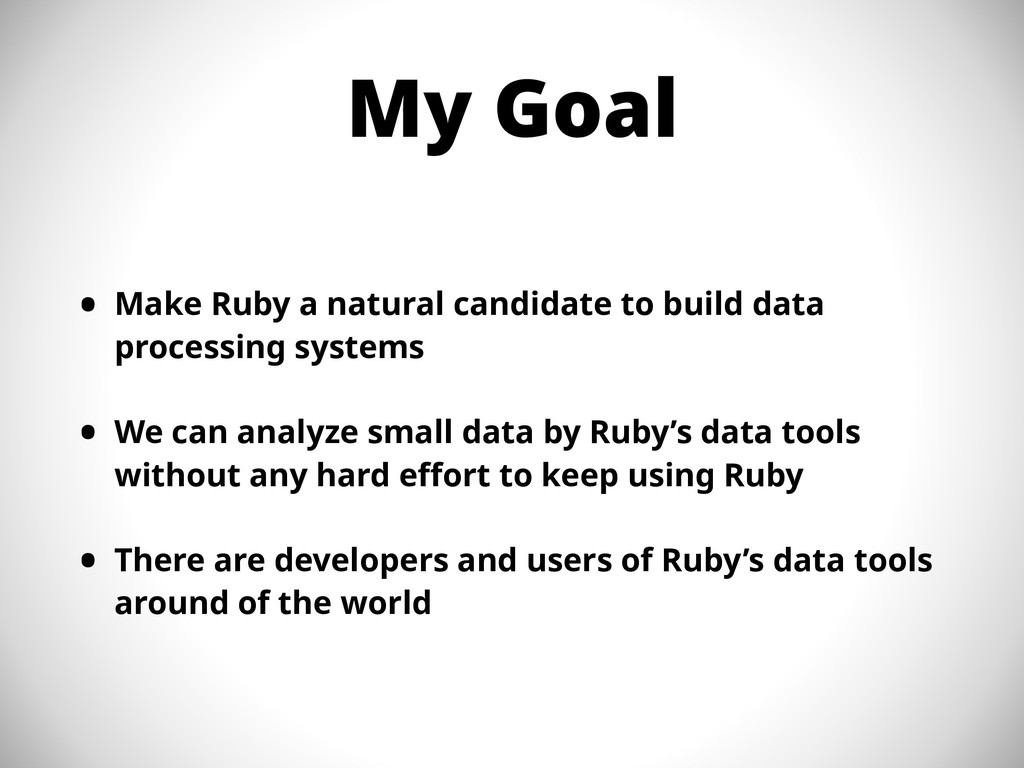 My Goal • Make Ruby a natural candidate to buil...