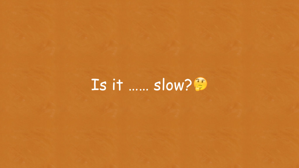 Is it …… slow?