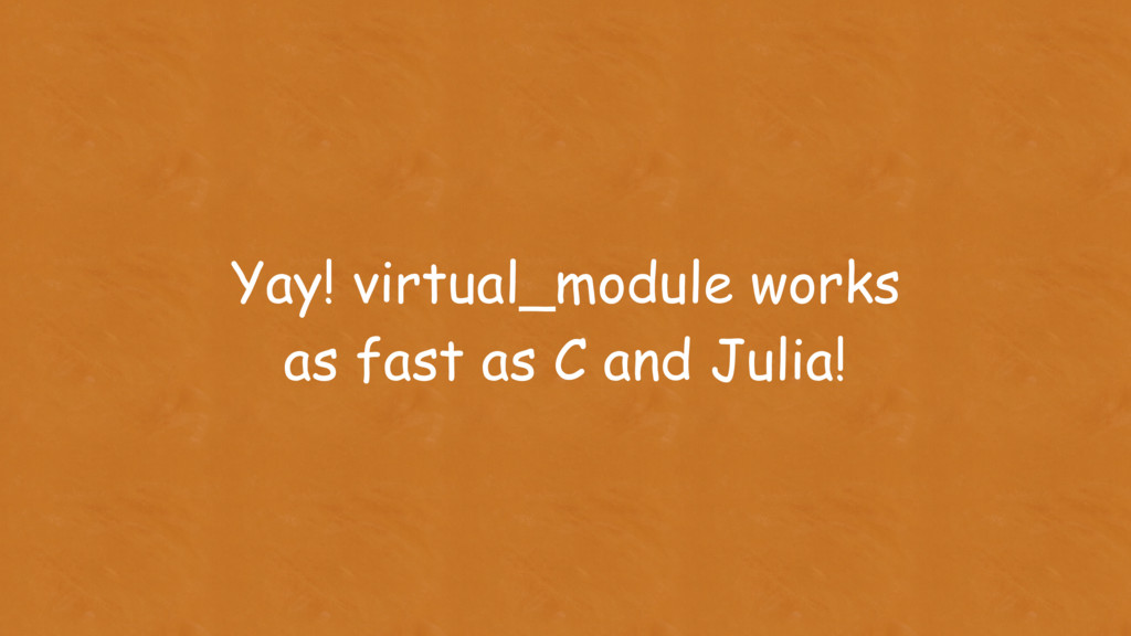 Yay! virtual_module works as fast as C and Juli...