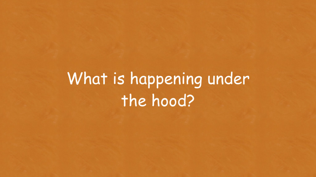 What is happening under the hood?