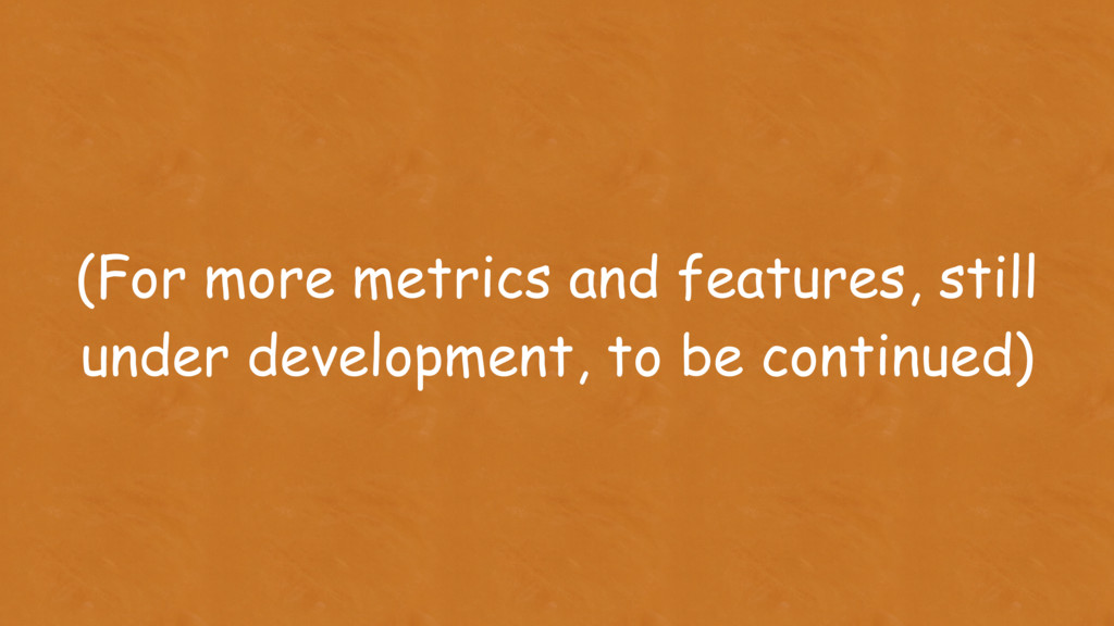 (For more metrics and features, still under dev...