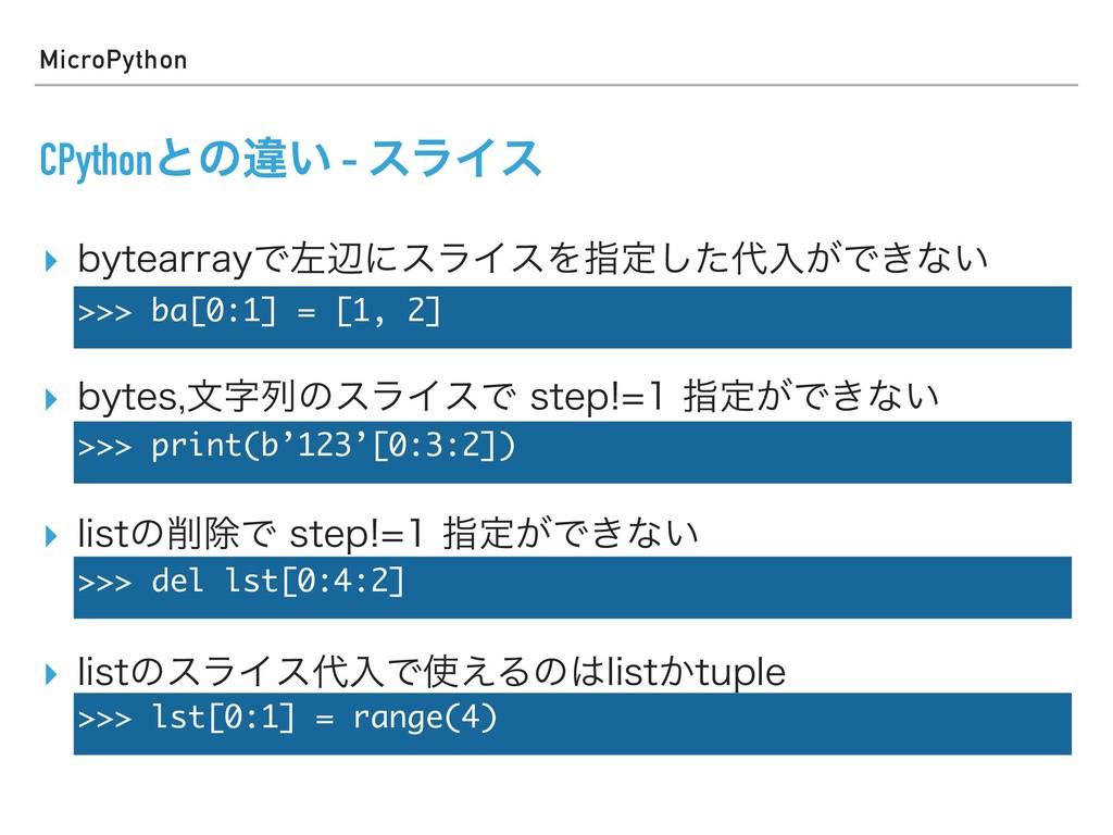 MicroPython CPythonͱͷҧ͍ - εϥΠε ▸ CZUFBSSBZͰࠨลʹε...