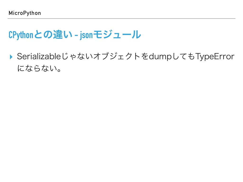 MicroPython CPythonͱͷҧ͍ - jsonϞδϡʔϧ ▸ 4FSJBMJ[B...