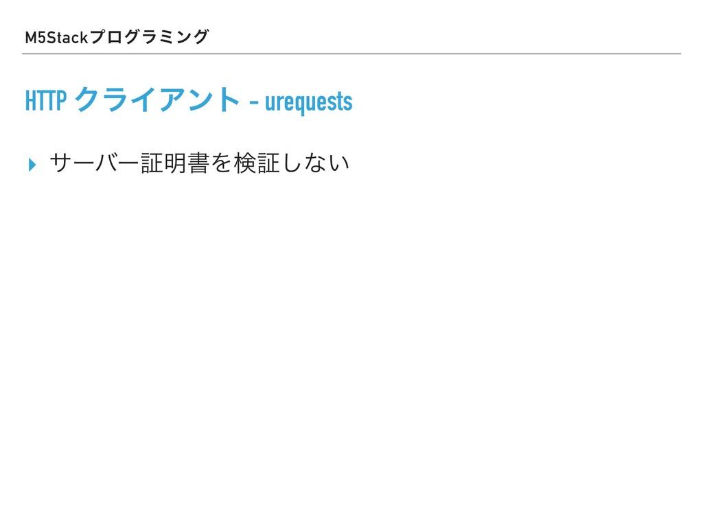 M5Stackϓϩάϥϛϯά HTTP ΫϥΠΞϯτ - urequests ▸ αʔόʔূ໌...