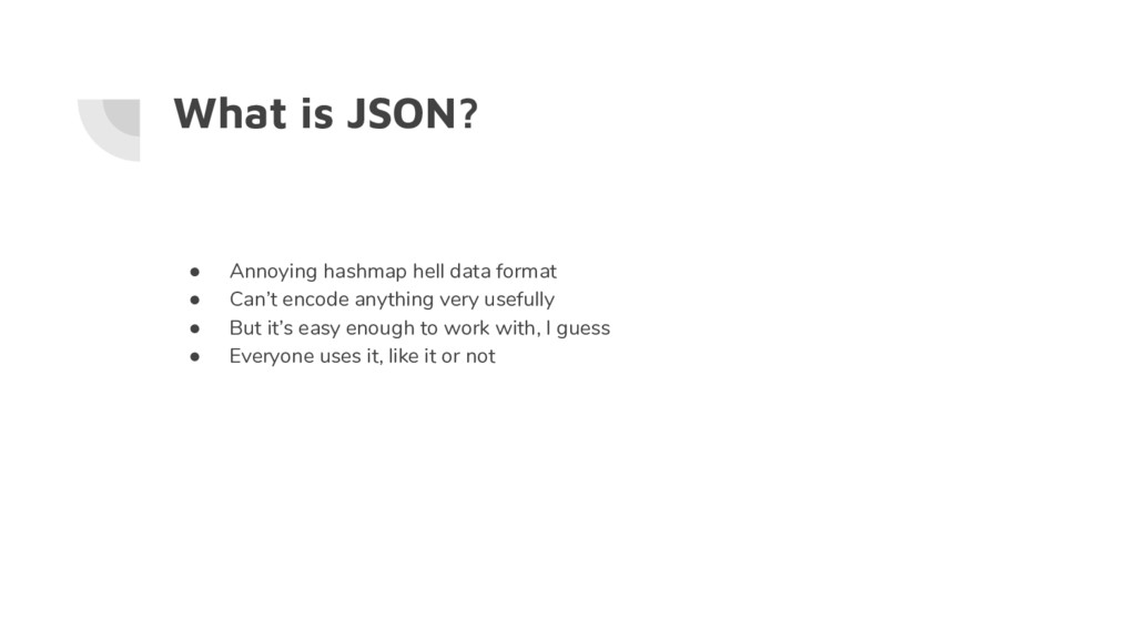 What is JSON? ● Annoying hashmap hell data form...