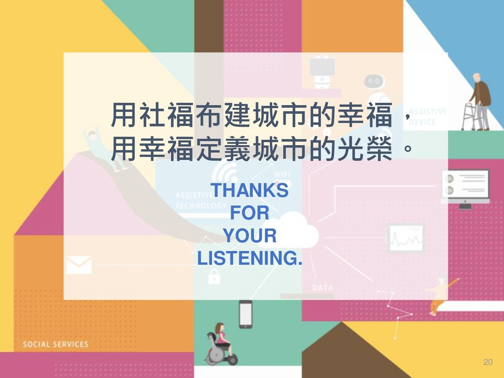 THANKS FOR YOUR LISTENING. 20 用社福布建城市的幸福, 用幸福定義...