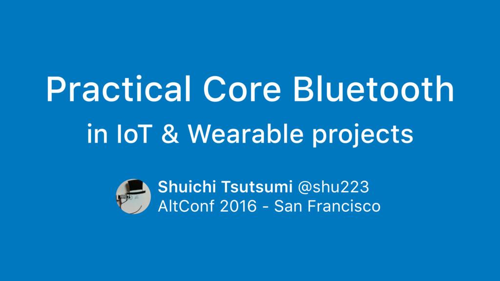 Practical Core Bluetooth in IoT & Wearable proj...