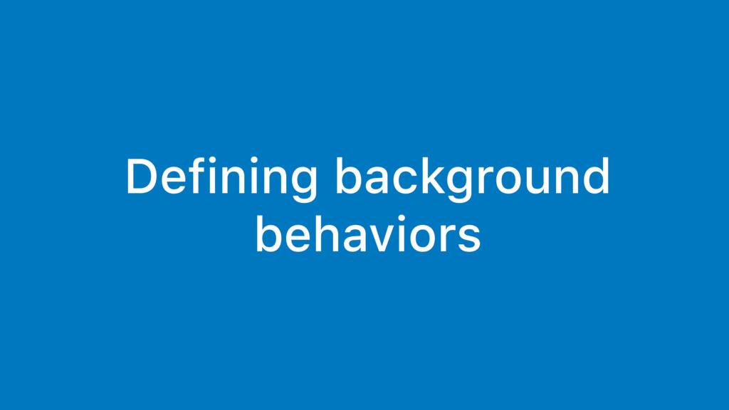 Defining background behaviors