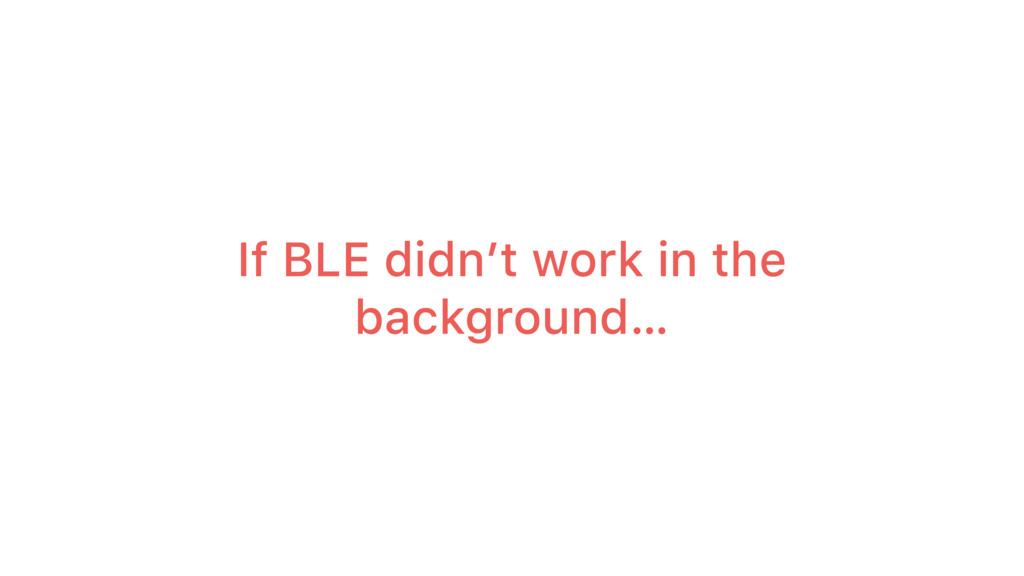 If BLE didn't work in the background…
