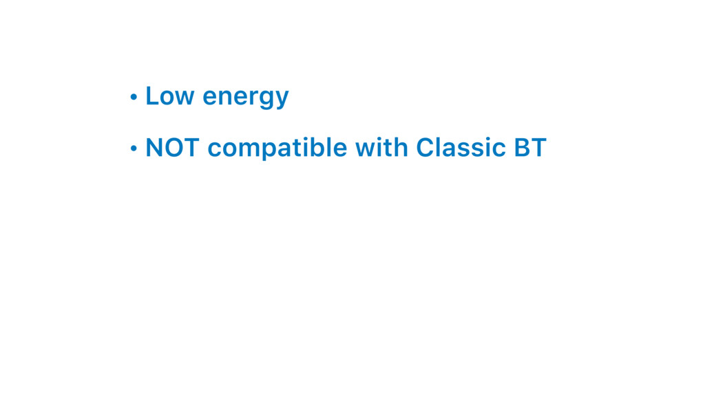 • Low energy • NOT compatible with Classic BT