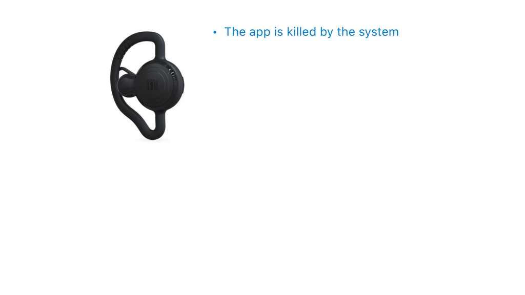 • The app is killed by the system