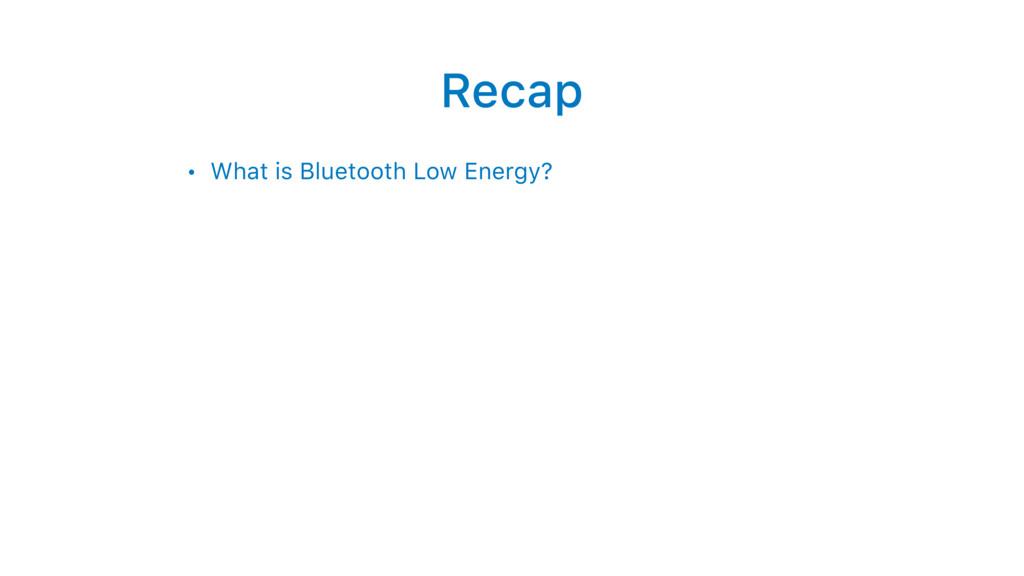 Recap • What is Bluetooth Low Energy?