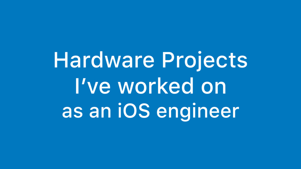 Hardware Projects I've worked on as an iOS engi...