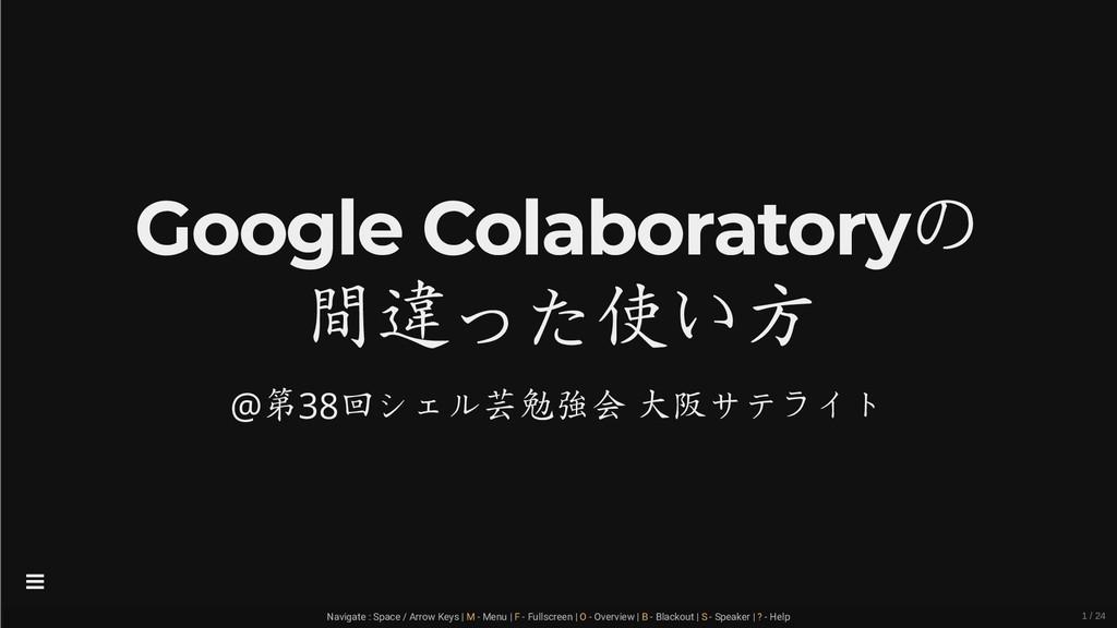 Google Colaboratoryの 間違った使い方 @第38回シェル芸勉強会 大阪サテラ...