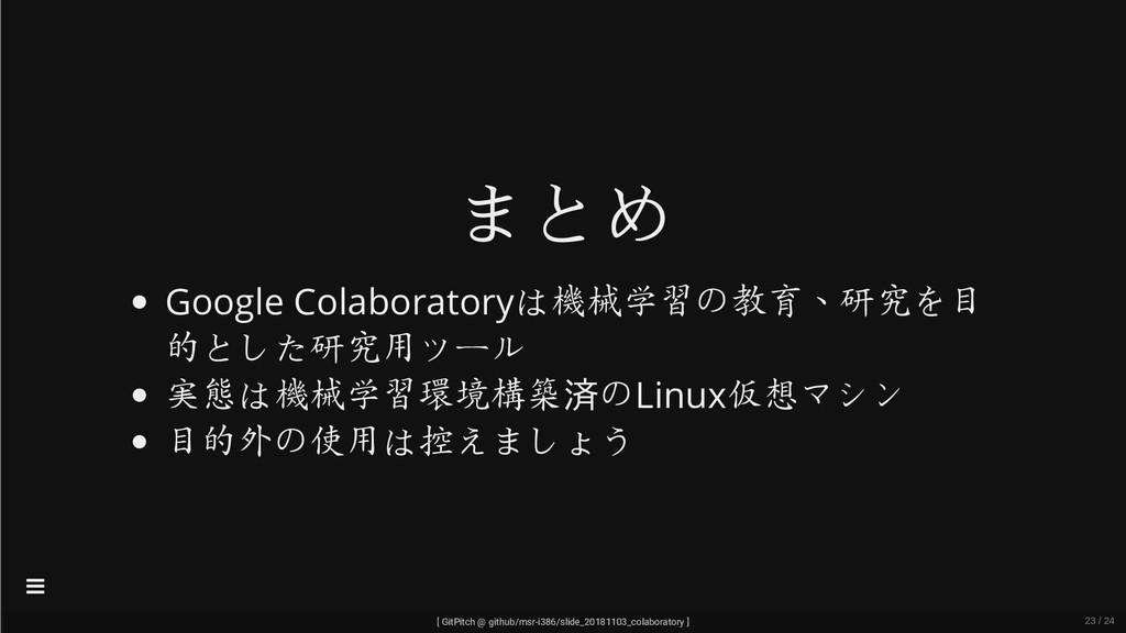 まとめ Google Colaboratoryは機械学習の教育、研究を目 的とした研究用ツール...