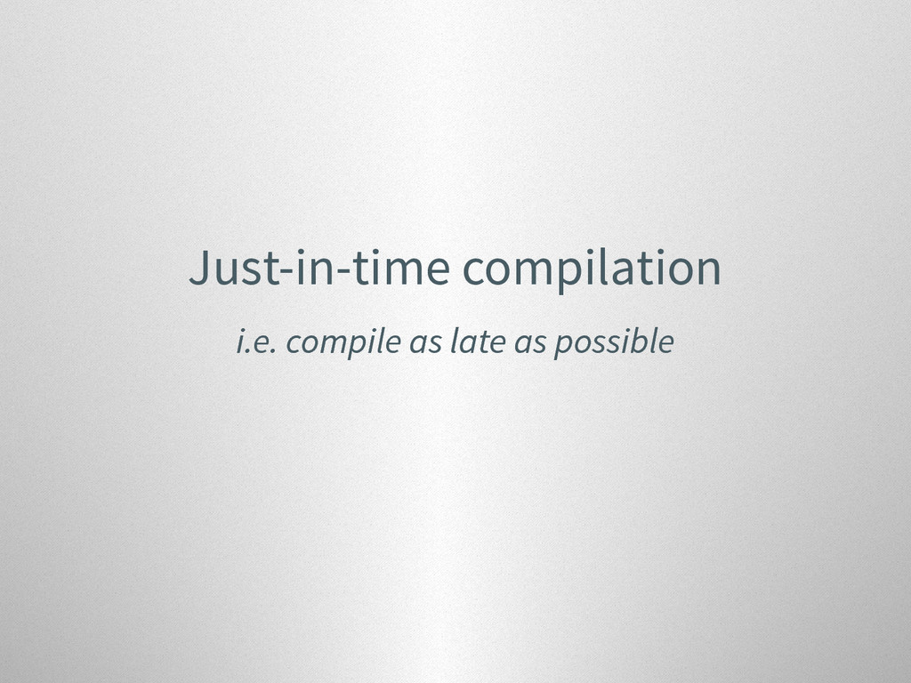 Just-in-time compilation i.e. compile as late a...