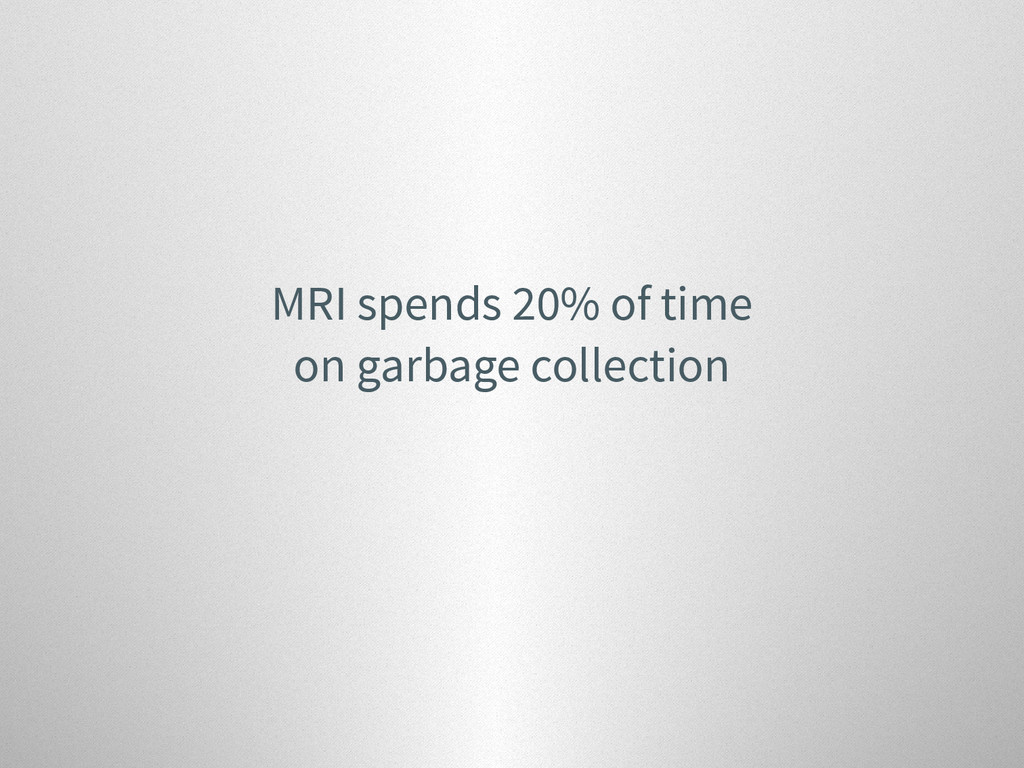 MRI spends 20% of time on garbage collection